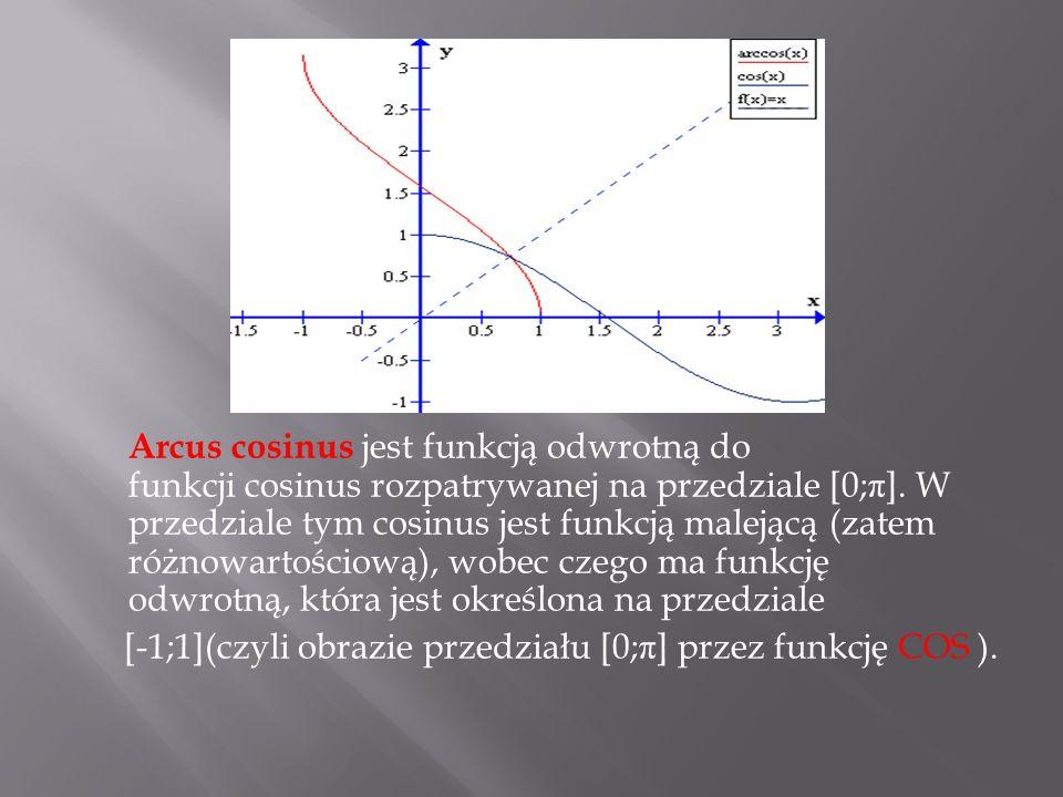 Arcus cosinus jest funkcją odwrotną do funkcji cosinus rozpatrywanej na przedziale [0;π]. W przedziale tym cosinus jest funkcją malejącą (zatem różnowartościową), wobec czego ma funkcję odwrotną, która jest określona na przedziale